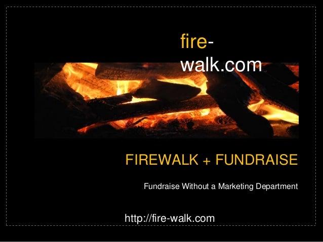 firewalk.com  FIREWALK + FUNDRAISE Fundraise Without a Marketing Department  http://fire-walk.com