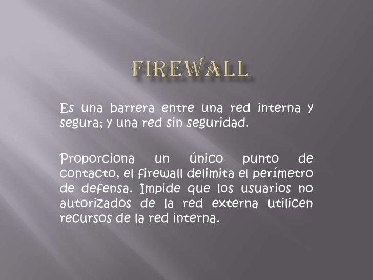 Firewall<br />Es una barrera entre una red interna y segura; y una red sin seguridad.<br />Proporciona un único punto de c...