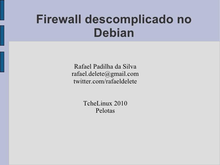Firewall descomplicado no           Debian        Rafael Padilha da Silva      rafael.delete@gmail.com       twitter.com/r...