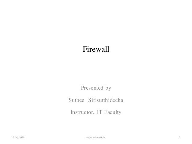 Firewall  Presented by  Suthee Sirisutthidecha  Instructor, IT Faculty  13 July 2013 suthee sirisutthidecha 1