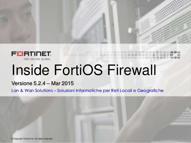 © Copyright Fortinet Inc. All rights reserved. Inside FortiOS Firewall Versione 5.2.4 – Mar 2015 Lan & Wan Solutions – Sol...