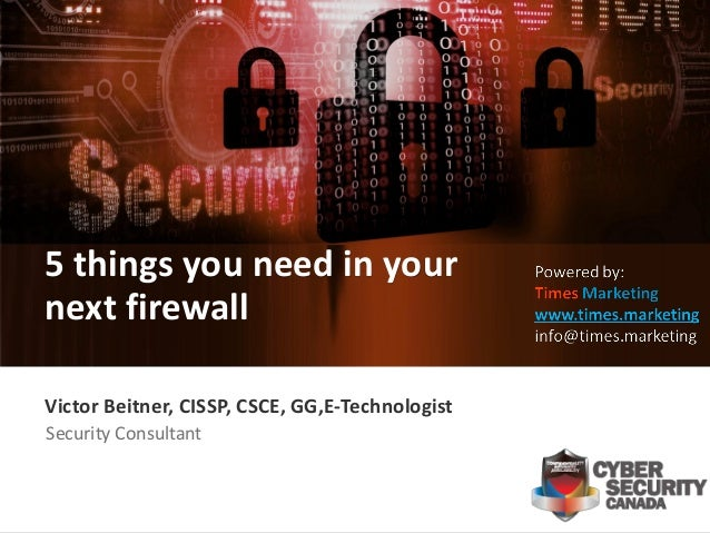 1 Victor Beitner, CISSP, CSCE, GG,E-Technologist Security Consultant 5 things you need in your next firewall