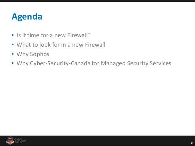 2 Agenda • Is it time for a new Firewall? • What to look for in a new Firewall • Why Sophos • Why Cyber-Security-Canada fo...