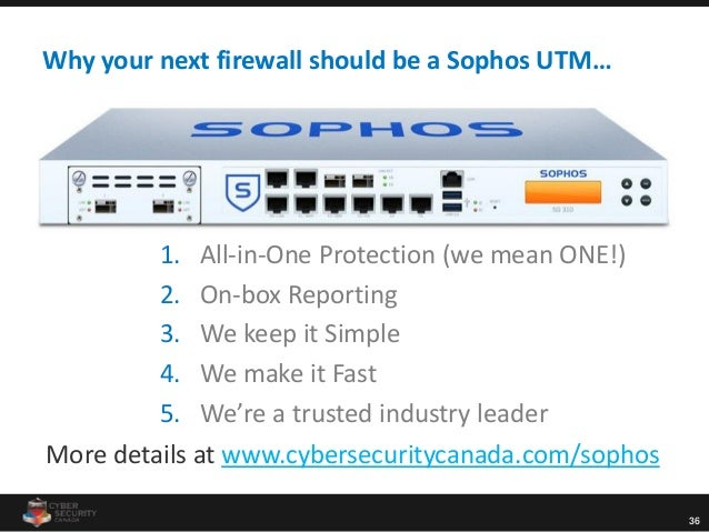 36 Why your next firewall should be a Sophos UTM… 1. All-in-One Protection (we mean ONE!) 2. On-box Reporting 3. We keep i...
