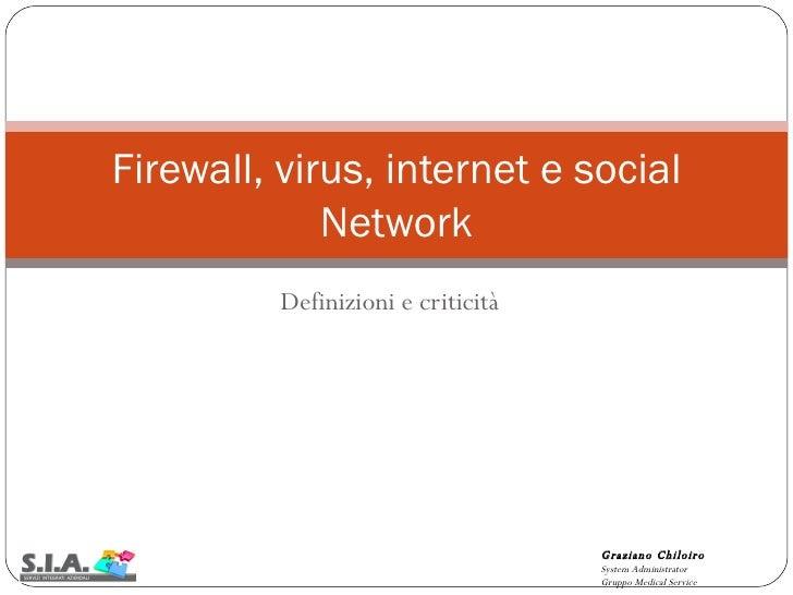 Definizioni e criticità Firewall, virus, internet e social Network Graziano Chiloiro System Administrator Gruppo Medical S...