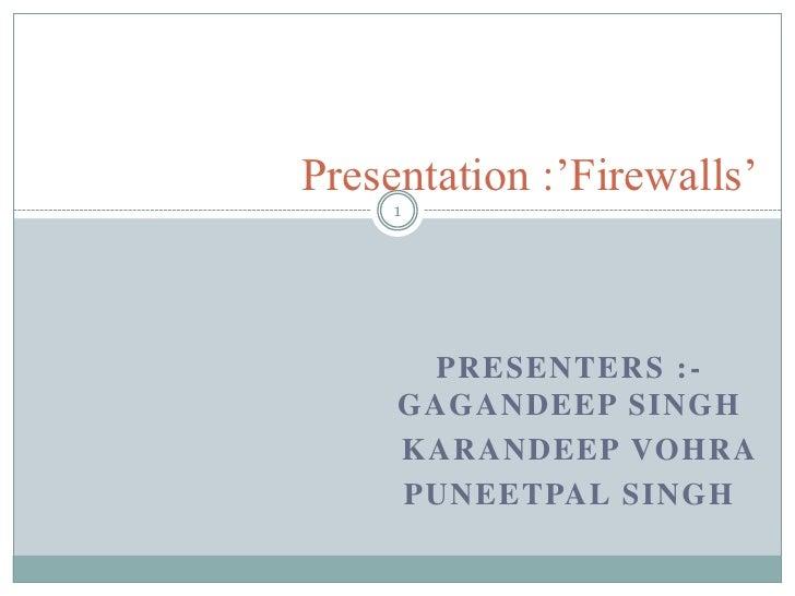 Presentation :'Firewalls'<br />Presenters :-Gagandeep Singh<br />KarandeepVohra<br />Puneetpal Singh<br />1<br />