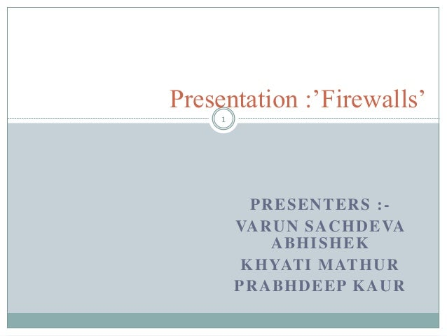 PRESENTERS :- VARUN SACHDEVA ABHISHEK KHYATI MATHUR PRABHDEEP KAUR Presentation :'Firewalls' 1