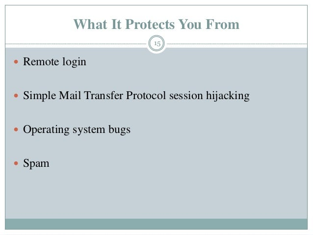 What It Protects You From  Remote login  Simple Mail Transfer Protocol session hijacking  Operating system bugs  Spam ...