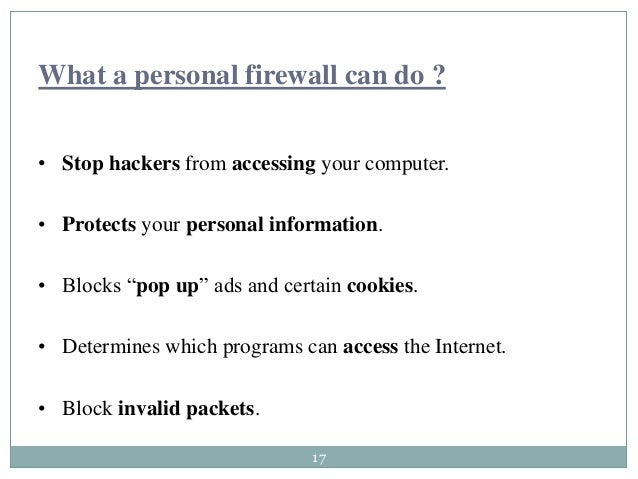 17 What a personal firewall can do ? • Stop hackers from accessing your computer. • Protects your personal information. • ...