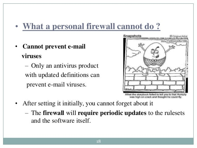 18 • What a personal firewall cannot do ? • Cannot prevent e-mail viruses – Only an antivirus product with updated definit...