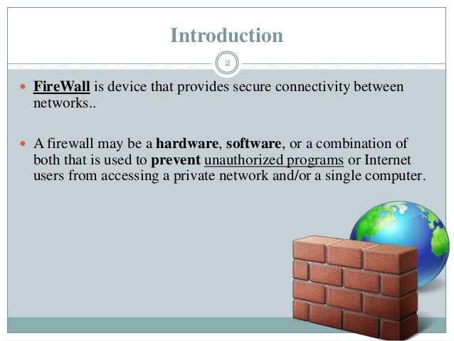 Introduction  FireWall is device that provides secure connectivity between networks..  A firewall may be a hardware, sof...