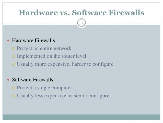 Hardware vs. Software Firewalls 3  Hardware Firewalls  Protect an entire network  Implemented on the router level  Usu...