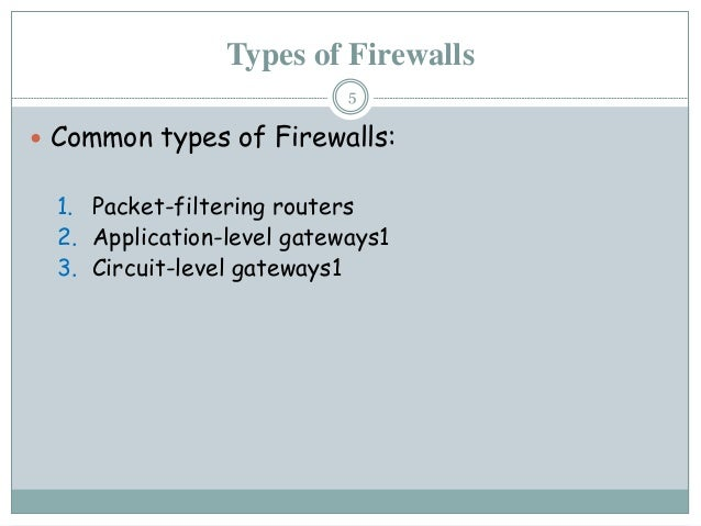 Types of Firewalls  Common types of Firewalls: 1. Packet-filtering routers 2. Application-level gateways1 3. Circuit-leve...