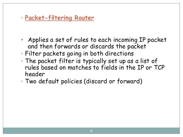 6 ◦ Packet-filtering Router • Applies a set of rules to each incoming IP packet and then forwards or discards the packet ◦...