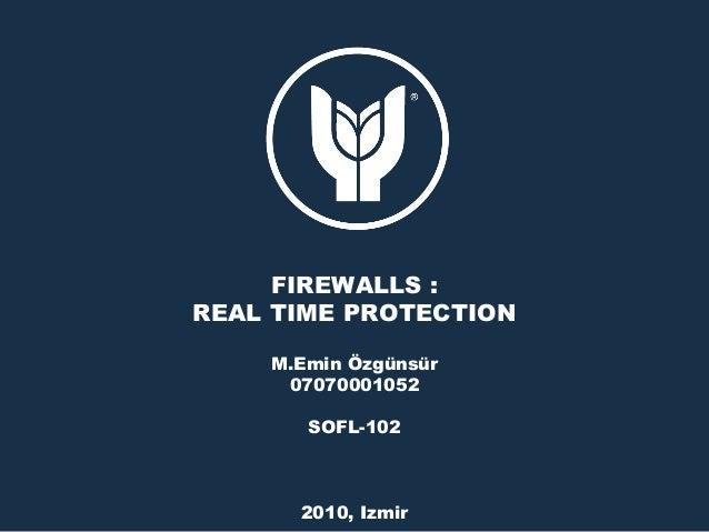FIREWALLS : REAL TIME PROTECTION M.Emin Özgünsür 07070001052 SOFL-102 2010, Izmir