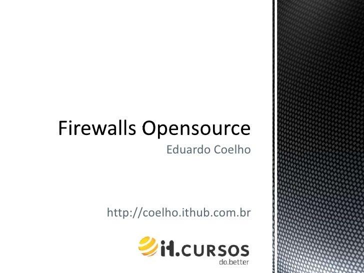 Eduardo Coelho<br />http://coelho.ithub.com.br<br />Firewalls Opensource<br />