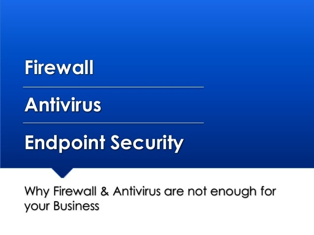 Firewall Antivirus Endpoint Security Why Firewall & Antivirus are not enough for your Business