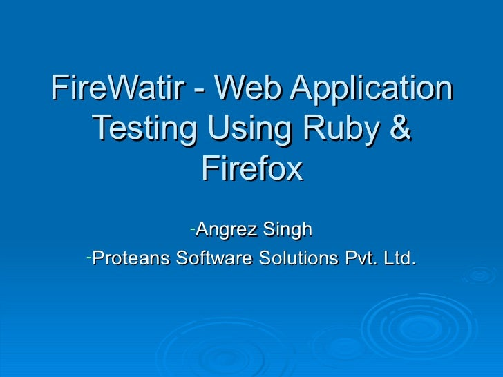 FireWatir - Web Application Testing Using Ruby & Firefox <ul><li>Angrez Singh </li></ul><ul><li>Proteans Software Solution...