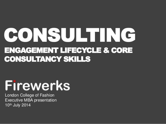 CONSULTING  ENGAGEMENT LIFECYCLE & CORE  CONSULTANCY SKILLS  London College of Fashion  Executive MBA presentation  10th J...