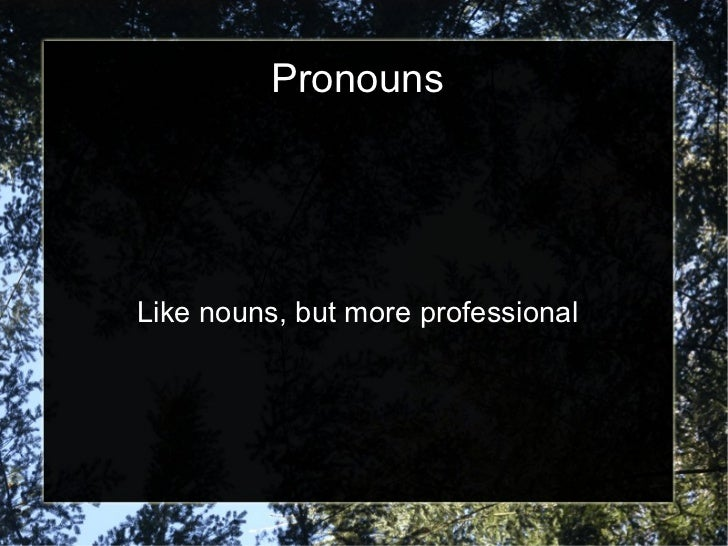 <ul>Pronouns </ul><ul>Like nouns, but more professional </ul>