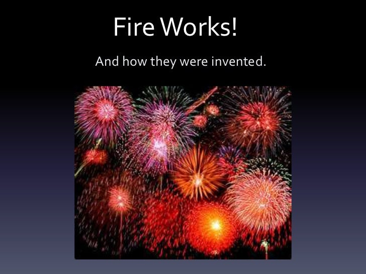 Fire Works!And how they were invented.