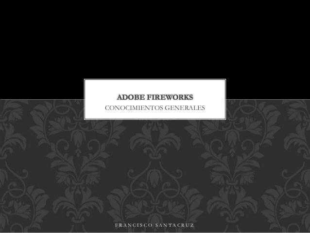 CONOCIMIENTOS GENERALES ADOBE FIREWORKS F R A N C I S C O S A N T A C R U Z