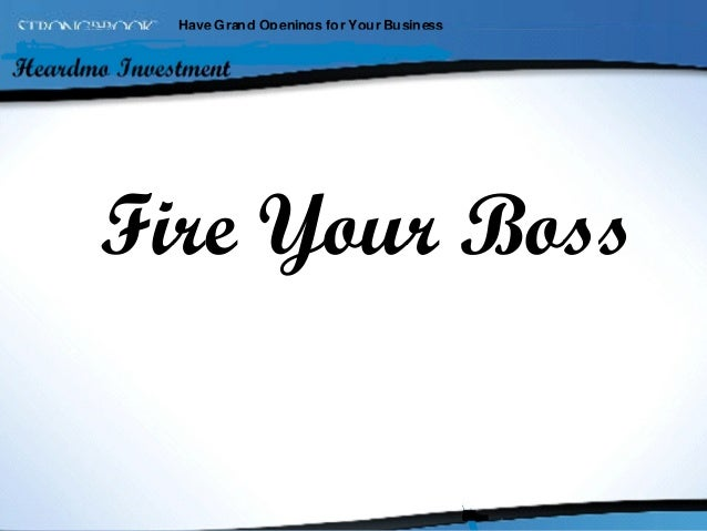 Have Gran d Openings fo r You r Busin ess  Fire Your Boss Fire Your Boss