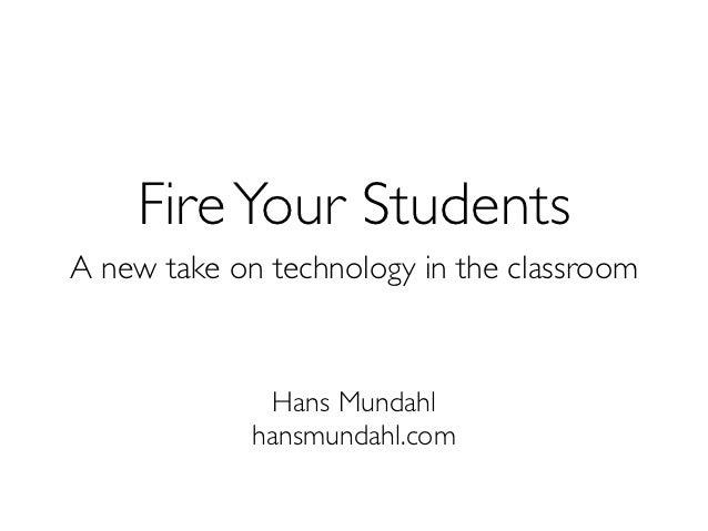 Fire Your StudentsA new take on technology in the classroom              Hans Mundahl             hansmundahl.com