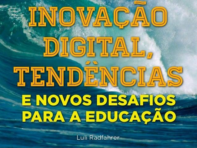 INOVAÇÃO  DIGITAL,TENDÊNCIASE NOVOS DESAFIOSPARA A EDUCAÇÃO     Luli Radfahrer