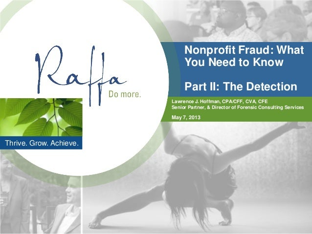 Thrive. Grow. Achieve.Nonprofit Fraud: WhatYou Need to KnowPart II: The DetectionLawrence J. Hoffman, CPA/CFF, CVA, CFESen...