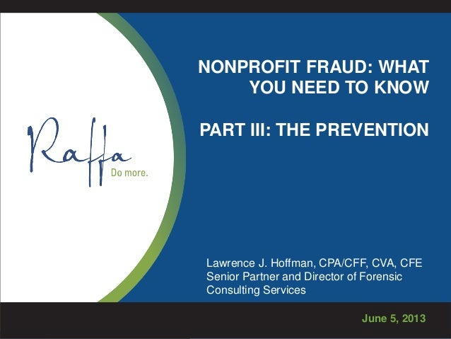 NONPROFIT FRAUD: WHATYOU NEED TO KNOWPART III: THE PREVENTIONJune 5, 2013Lawrence J. Hoffman, CPA/CFF, CVA, CFESenior Part...