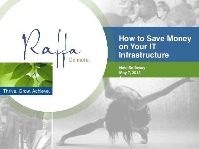 Thrive. Grow. Achieve.How to Save Moneyon Your ITInfrastructureNate SollowayMay 7, 2013J