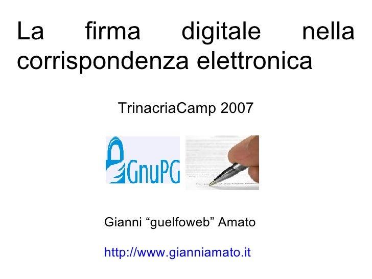 """La firma digitale nella corrispondenza elettronica TrinacriaCamp 2007 Gianni """"guelfoweb"""" Amato http://www.gianniamato.it"""