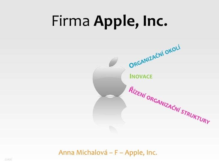 Firma Apple, Inc.<br />Organizační okolí<br />Inovace<br />Řízení organizační struktury<br />Anna Michalová – F – Apple, I...