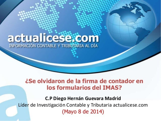 ¿Se olvidaron de la firma de contador en los formularios del IMAS? C.P Diego Hernán Guevara Madrid Líder de Investigación ...