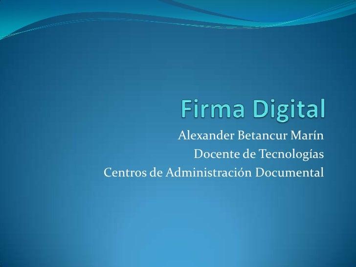 Firma Digital<br />Alexander Betancur Marín<br />Docente de Tecnologías<br />Centros de Administración Documental <br />