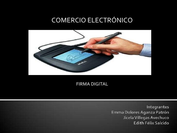 COMERCIO ELECTRÓNICO<br />FIRMA DIGITAL<br />IntegrantesEmma Dolores Aganza PatrónJicela Villegas AvechucoEdith Félix Salc...