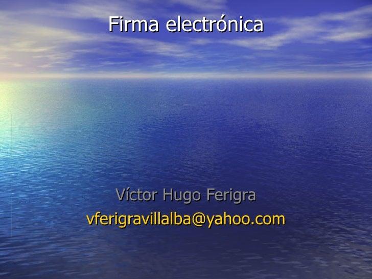 Firma electrónica         Víctor Hugo Ferigra vferigravillalba@yahoo.com