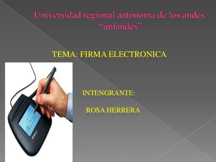 """Universidad regional autónoma de los andes """"uniandes""""<br />TEMA: FIRMA ELECTRONICA<br />intengrante:<br />Rosa herrera<br />"""