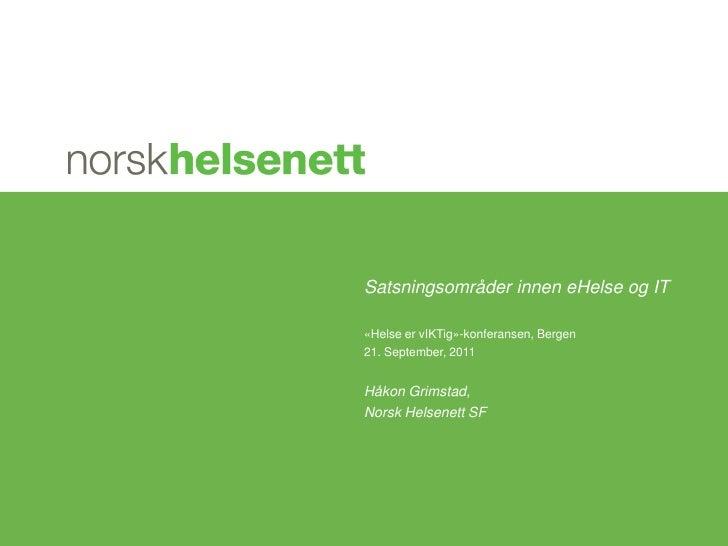 Satsningsområder innen eHelse og IT<br />«Helse er vIKTig»-konferansen, Bergen <br />21. September, 2011<br />Håkon Grimst...