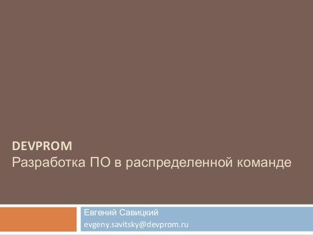 DEVPROM Разработка ПО в распределенной команде Евгений Савицкий evgeny.savitsky@devprom.ru