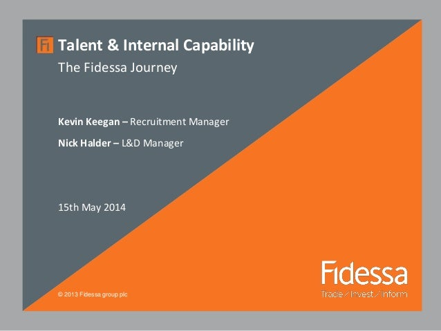 © 2013 Fidessa group plc Talent & Internal Capability The Fidessa Journey Kevin Keegan – Recruitment Manager Nick Halder –...