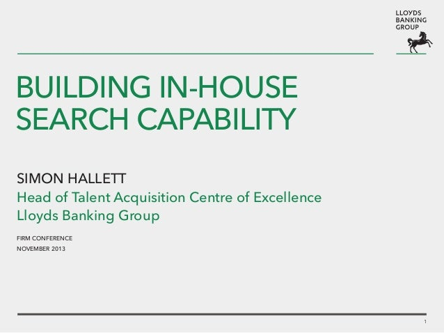 BUILDING In-house SEARCH CAPABILITY Simon Hallett Head of Talent Acquisition Centre of Excellence Lloyds Banking Group FIR...