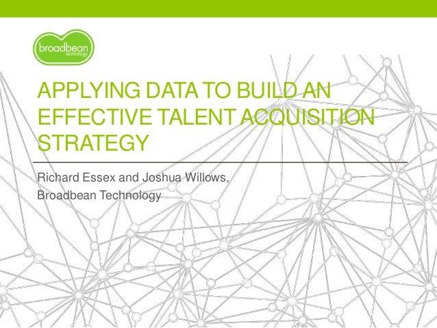 APPLYING DATATO BUILD AN EFFECTIVE TALENTACQUISITION STRATEGY Richard Essex and Joshua Willows, Broadbean Technology