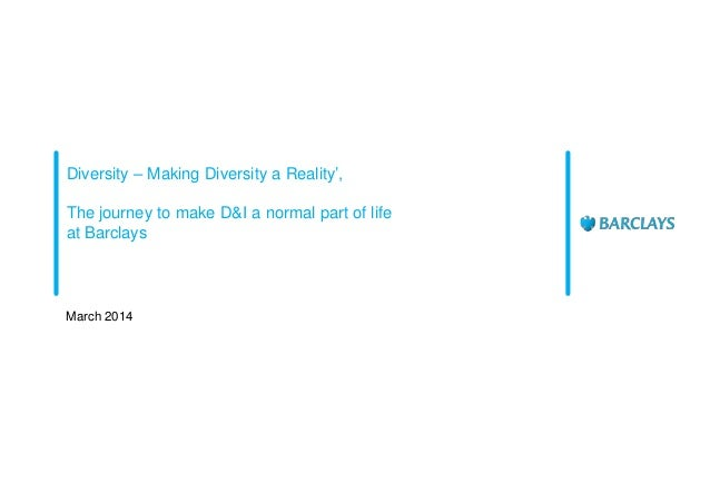 Diversity – Making Diversity a Reality', The journey to make D&I a normal part of life at Barclays March 2014