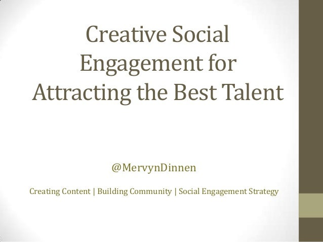 Creative Social Engagement for Attracting the Best Talent @MervynDinnen Creating Content | Building Community | Social Eng...