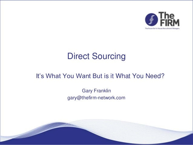 Direct Sourcing It's What You Want But is it What You Need? Gary Franklin gary@thefirm-network.com