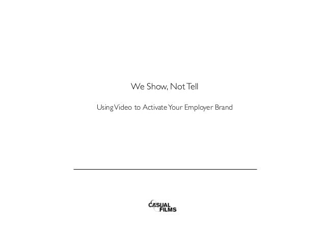 We Show, NotTell    UsingVideo to ActivateYour Employer Brand