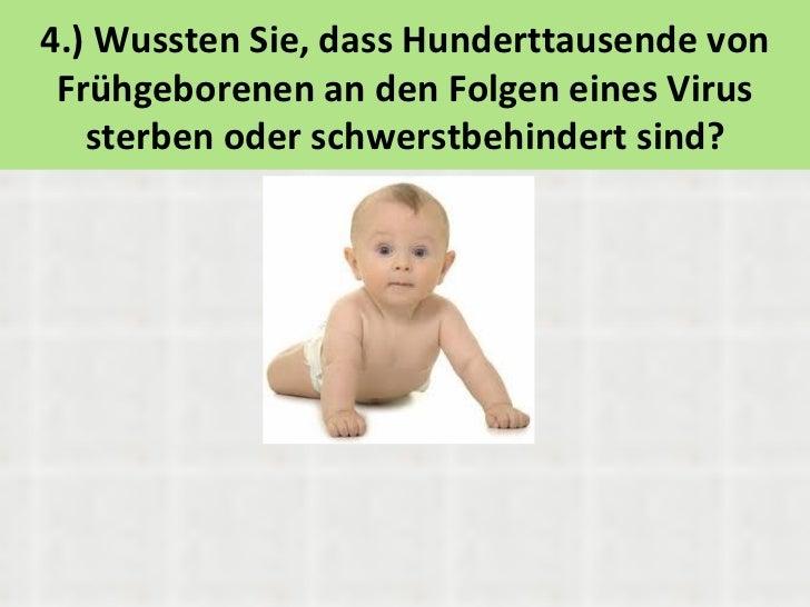 4.) Wussten Sie, dass Hunderttausende von Frühgeborenen an den Folgen eines Virus   sterben oder schwerstbehindert sind?