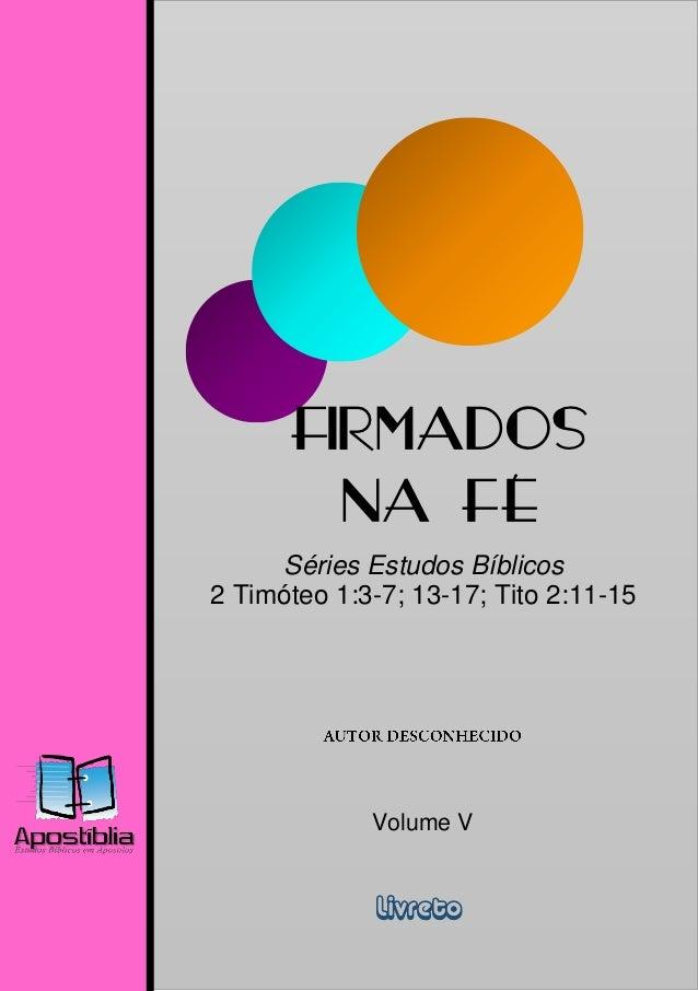 FIRMADOS        NA FÉ     Séries Estudos Bíblicos2 Timóteo 1:3-7; 13-17; Tito 2:11-15             Volume V              Li...